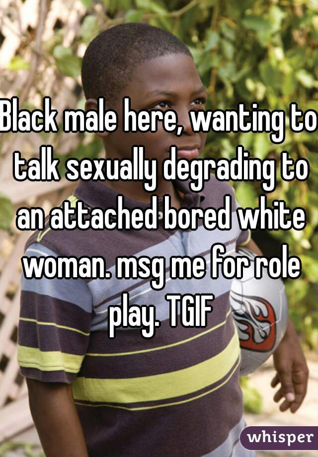 Black male here, wanting to talk sexually degrading to an attached bored white woman. msg me for role play. TGIF