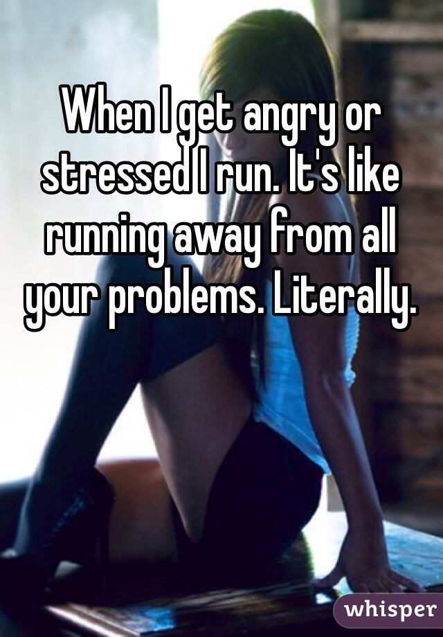 When I get angry or stressed I run. It's like running away from all your problems. Literally.