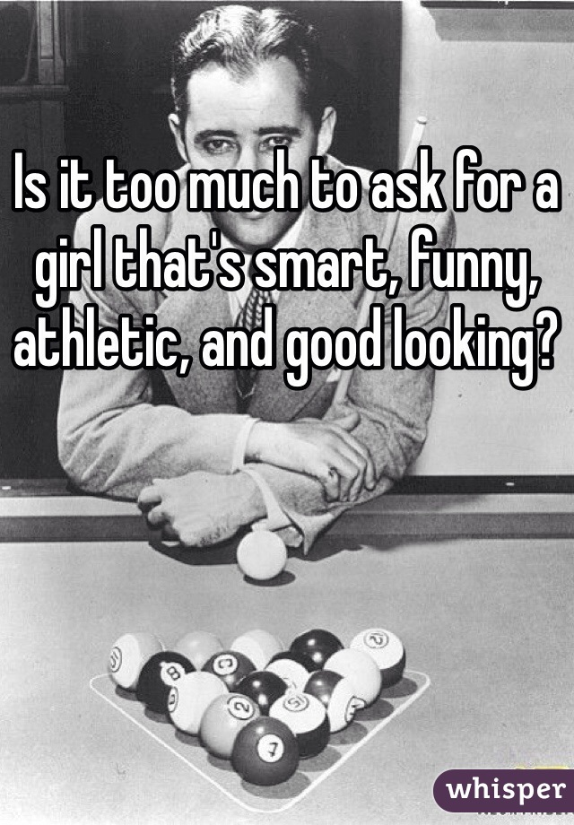 Is it too much to ask for a girl that's smart, funny, athletic, and good looking?