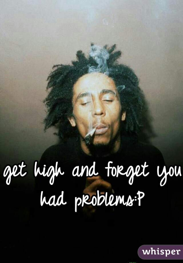 get high and forget you had problems:P