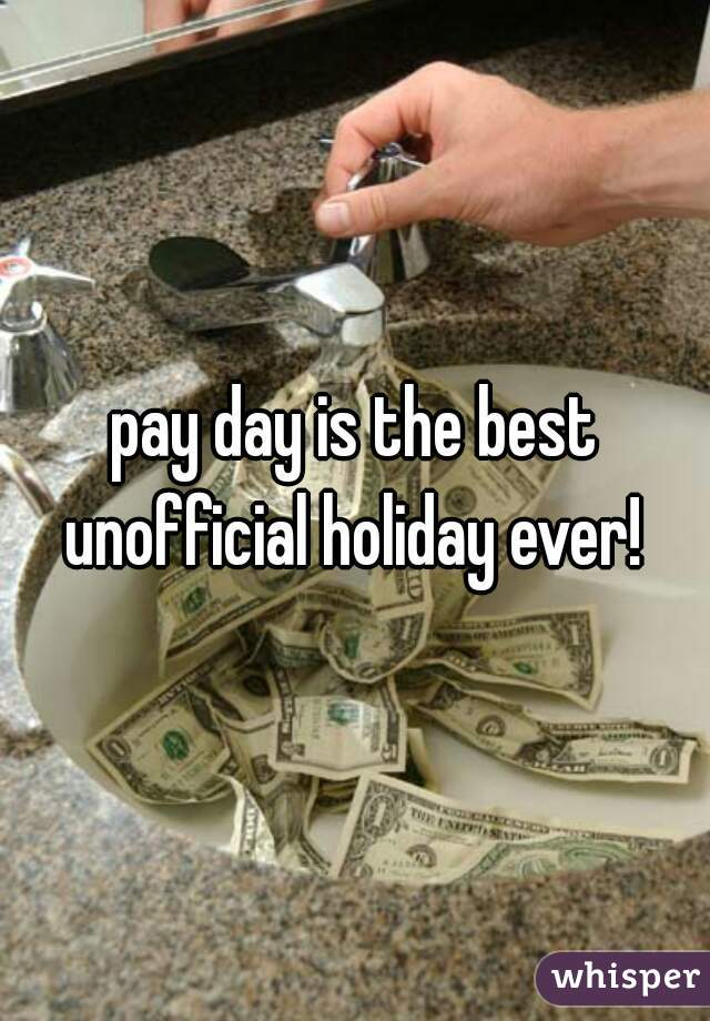 pay day is the best unofficial holiday ever!