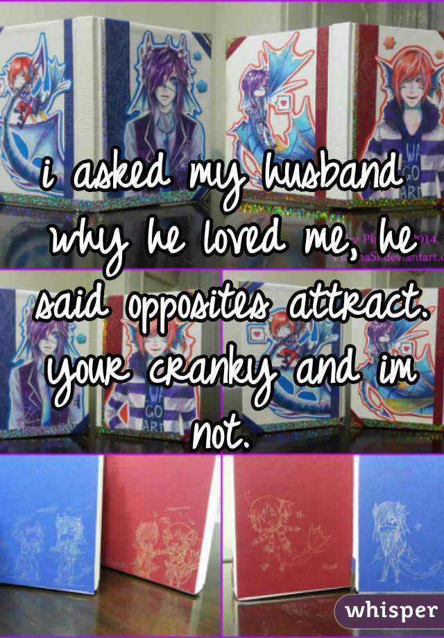 i asked my husband why he loved me, he said opposites attract. your cranky and im not.