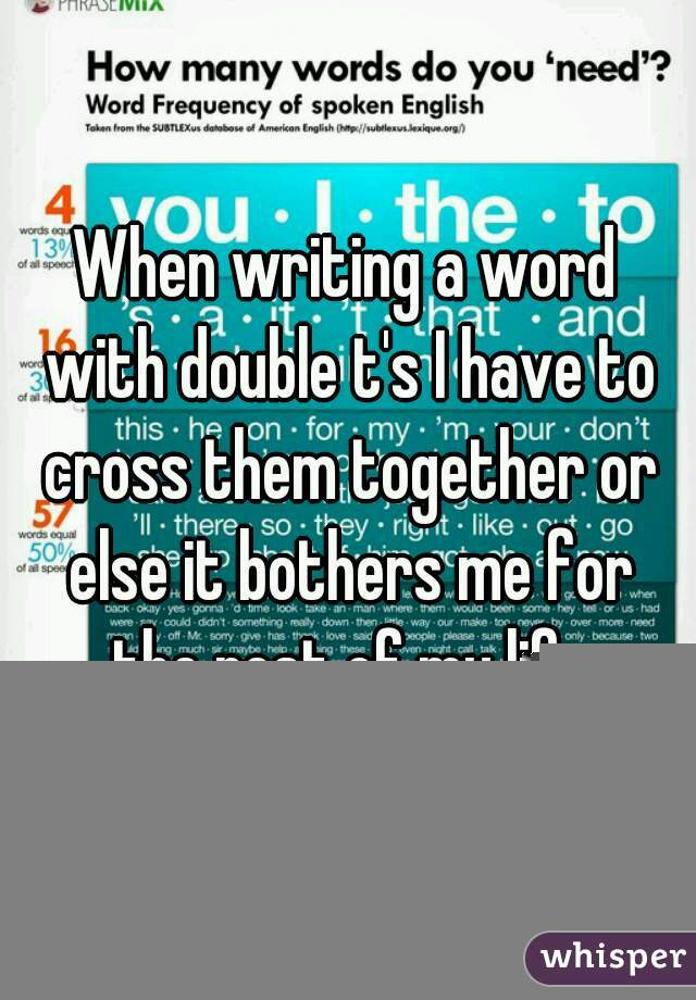 When writing a word with double t's I have to cross them together or else it bothers me for the rest of my life