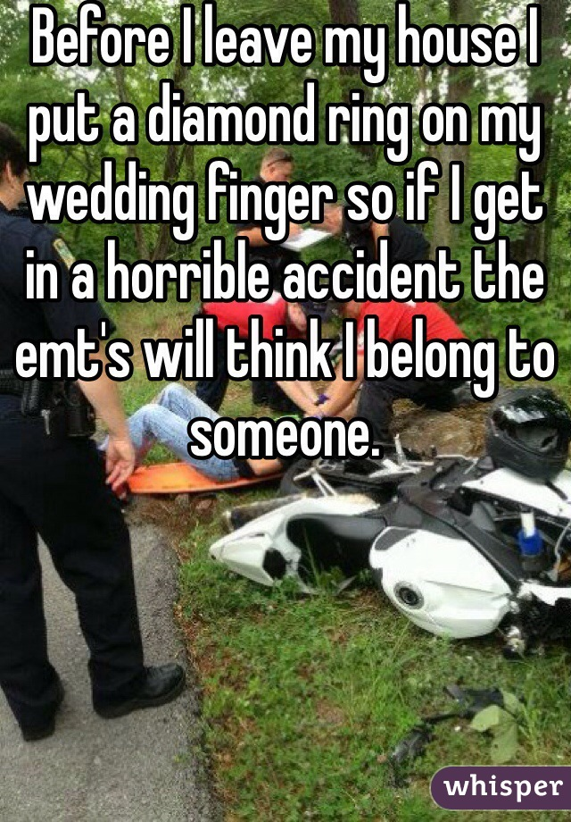 Before I leave my house I put a diamond ring on my wedding finger so if I get in a horrible accident the emt's will think I belong to someone.