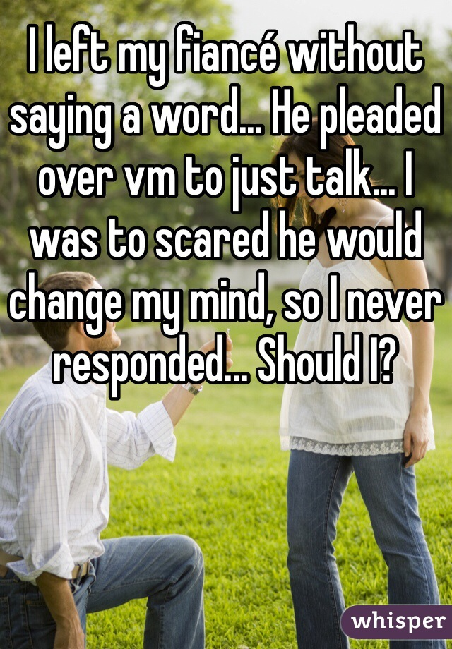 I left my fiancé without saying a word... He pleaded over vm to just talk... I was to scared he would change my mind, so I never responded... Should I?