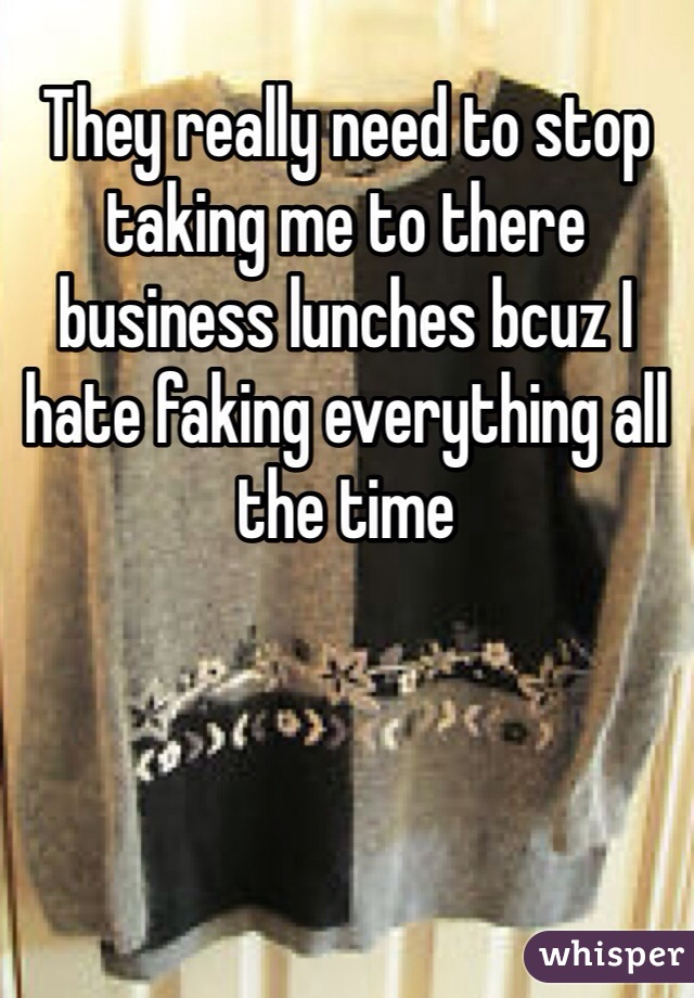 They really need to stop taking me to there business lunches bcuz I hate faking everything all the time