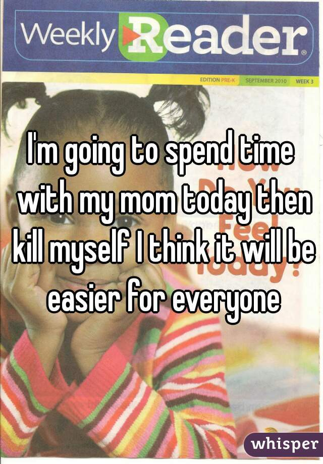 I'm going to spend time with my mom today then kill myself I think it will be easier for everyone