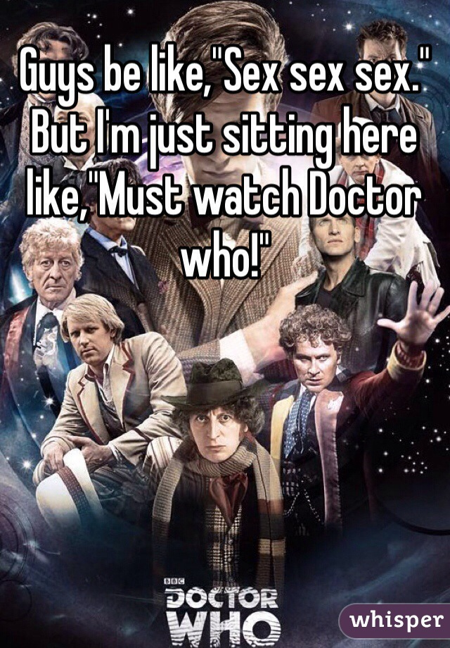 "Guys be like,""Sex sex sex."" But I'm just sitting here like,""Must watch Doctor who!"""