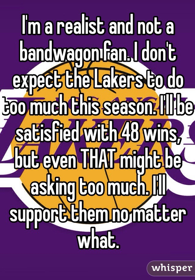 I'm a realist and not a bandwagon fan. I don't expect the Lakers to do too much this season. I'll be satisfied with 48 wins, but even THAT might be asking too much. I'll support them no matter what.