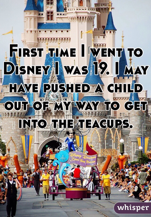First time I went to Disney I was 19. I may have pushed a child out of my way to get into the teacups.