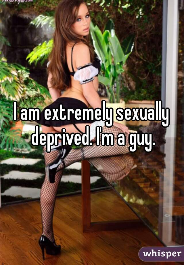 I am extremely sexually deprived. I'm a guy.