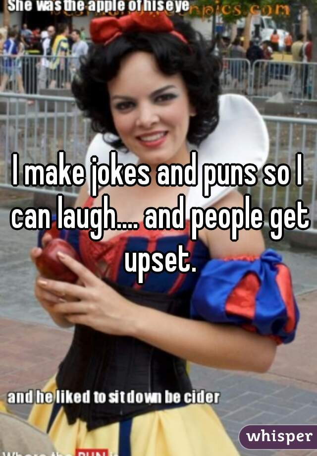 I make jokes and puns so I can laugh.... and people get upset.