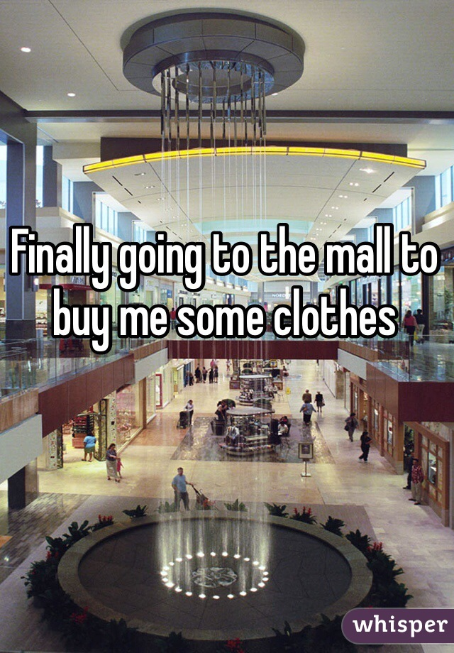 Finally going to the mall to buy me some clothes