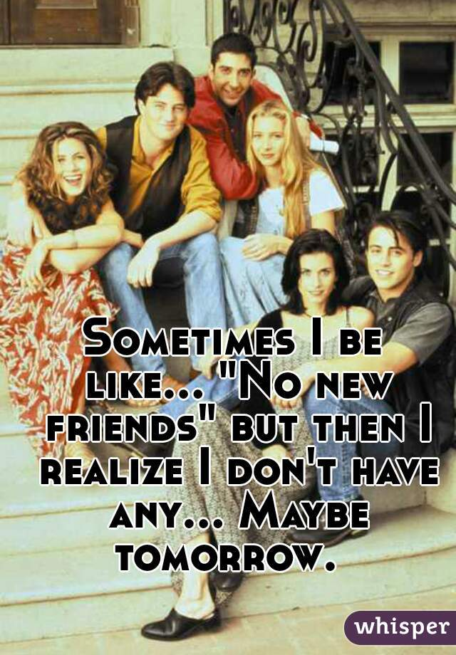 """Sometimes I be like... """"No new friends"""" but then I realize I don't have any... Maybe tomorrow."""