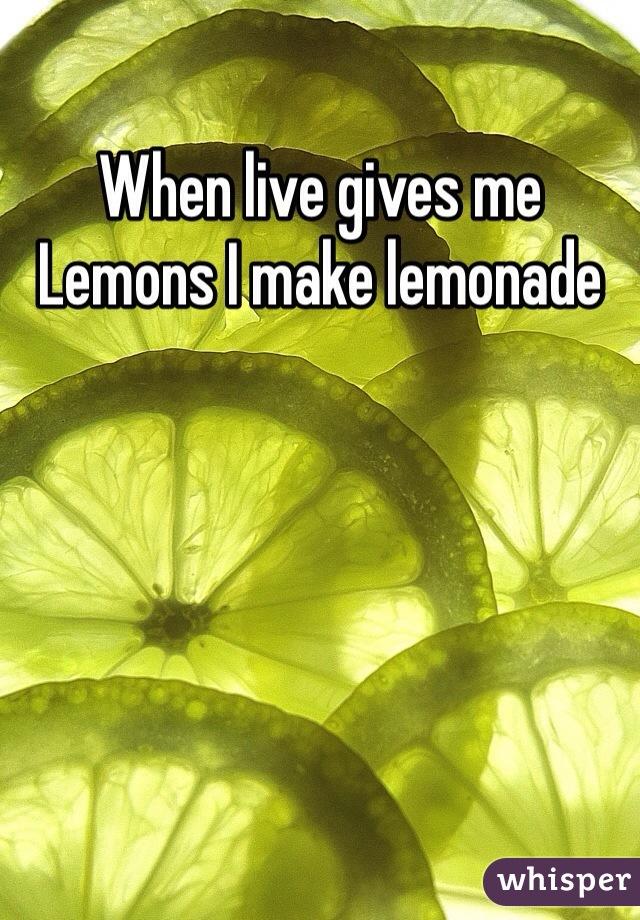 When live gives me Lemons I make lemonade