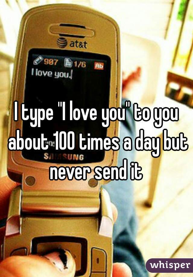 """I type """"I love you"""" to you about 100 times a day but never send it"""