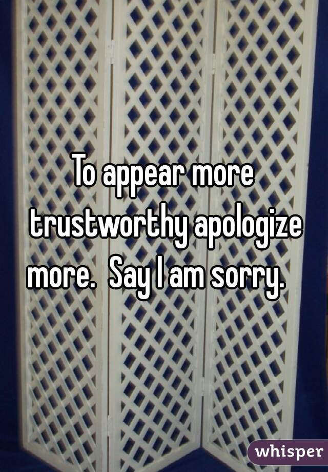 To appear more trustworthy apologize more.  Say I am sorry.