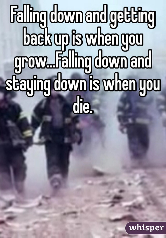 Falling down and getting back up is when you grow...Falling down and staying down is when you die.