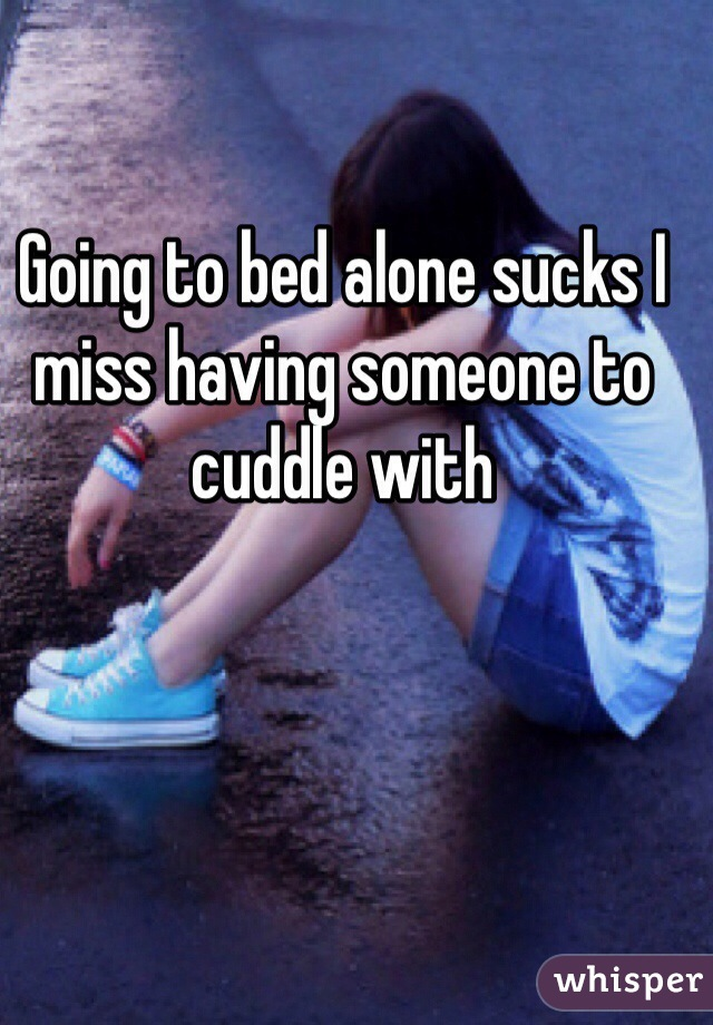 Going to bed alone sucks I miss having someone to cuddle with