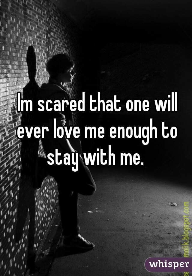 Im scared that one will ever love me enough to stay with me.