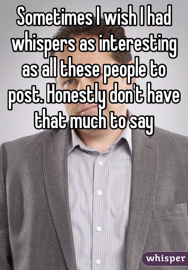 Sometimes I wish I had whispers as interesting as all these people to post. Honestly don't have that much to say