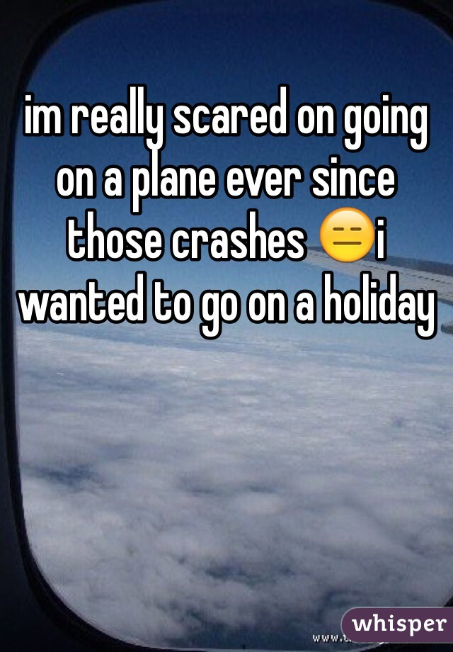 im really scared on going on a plane ever since those crashes 😑i wanted to go on a holiday