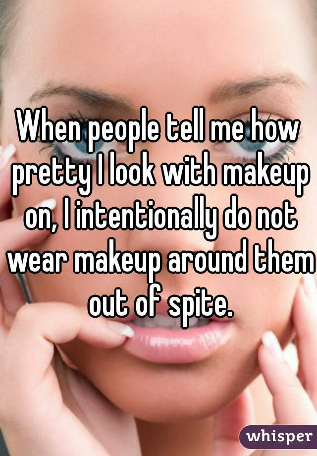 When people tell me how pretty I look with makeup on, I intentionally do not wear makeup around them out of spite.