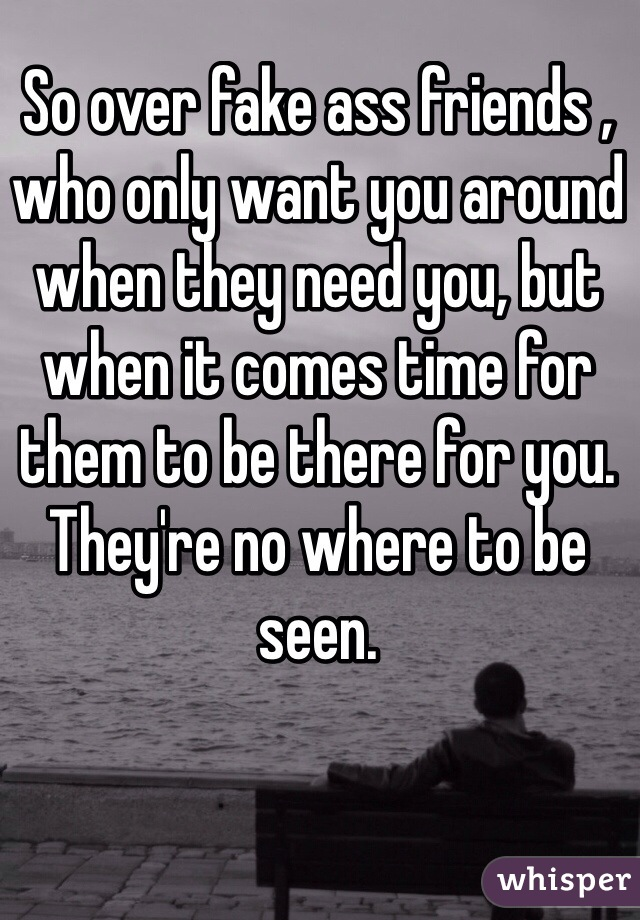 So over fake ass friends , who only want you around when they need you, but when it comes time for them to be there for you. They're no where to be seen.