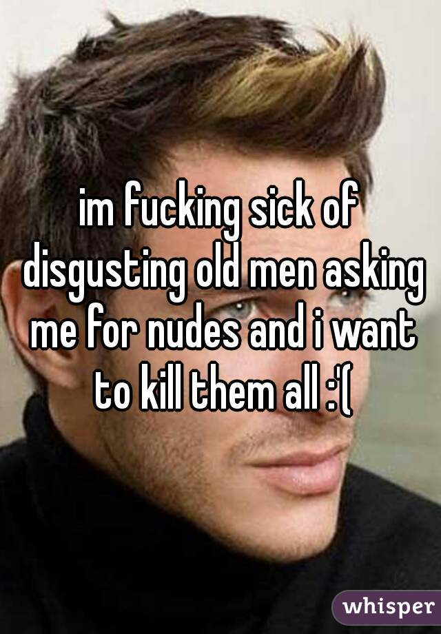 im fucking sick of disgusting old men asking me for nudes and i want to kill them all :'(