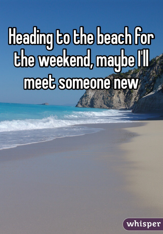 Heading to the beach for the weekend, maybe I'll meet someone new