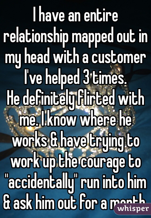 "I have an entire relationship mapped out in my head with a customer I've helped 3 times.  He definitely flirted with me. I know where he works & have trying to work up the courage to ""accidentally"" run into him & ask him out for a month."