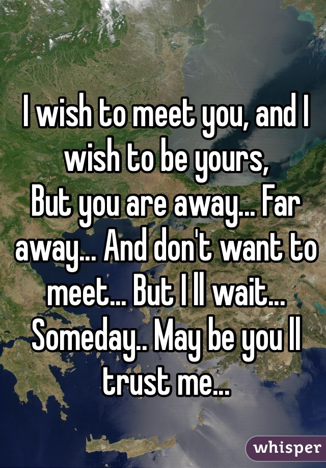 I wish to meet you, and I wish to be yours, But you are away... Far away... And don't want to meet... But I ll wait... Someday.. May be you ll trust me...