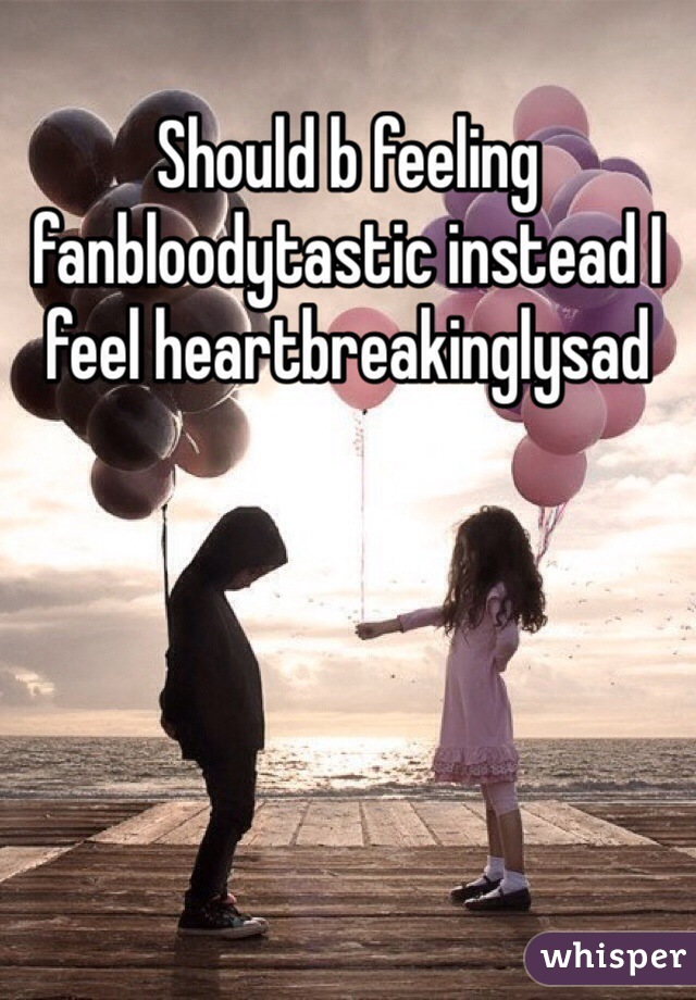Should b feeling fanbloodytastic instead I feel heartbreakinglysad
