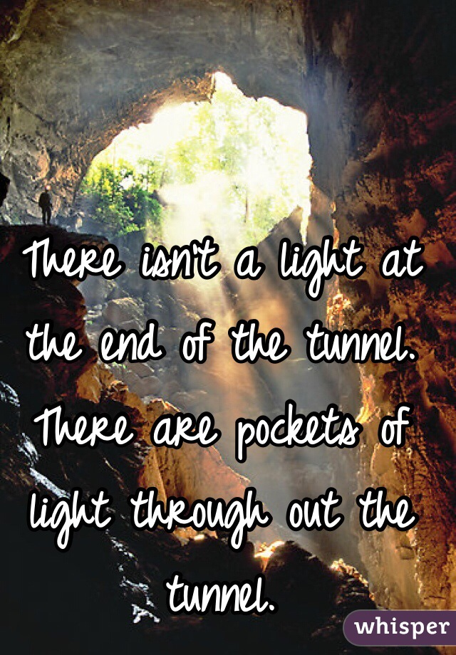 There isn't a light at the end of the tunnel. There are pockets of light through out the tunnel.