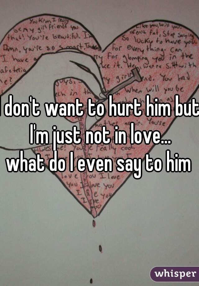 I don't want to hurt him but I'm just not in love... what do I even say to him