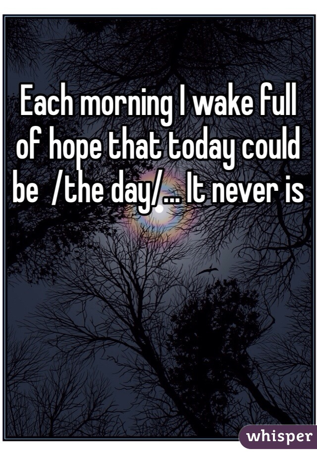 Each morning I wake full of hope that today could be  /the day/... It never is