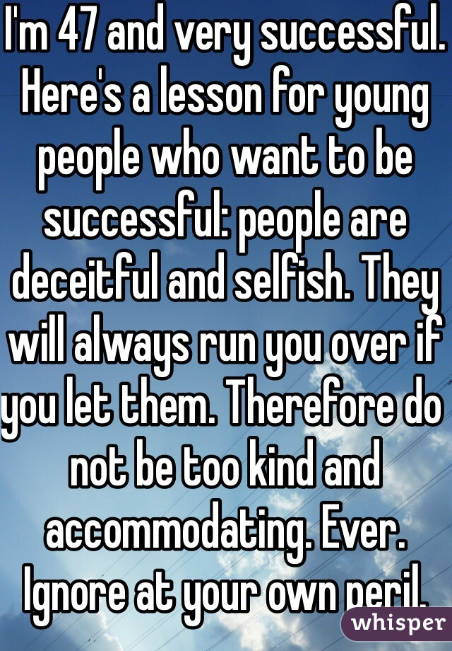I'm 47 and very successful. Here's a lesson for young people who want to be successful: people are deceitful and selfish. They will always run you over if you let them. Therefore do not be too kind and accommodating. Ever. Ignore at your own peril.