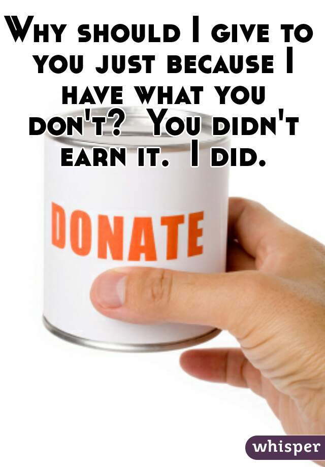 Why should I give to you just because I have what you don't?  You didn't earn it.  I did.