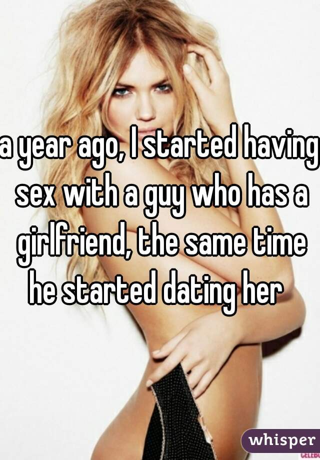 a year ago, I started having sex with a guy who has a girlfriend, the same time he started dating her