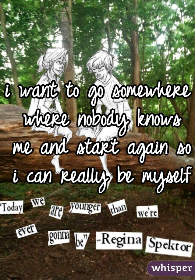 i want to go somewhere where nobody knows me and start again so i can really be myself