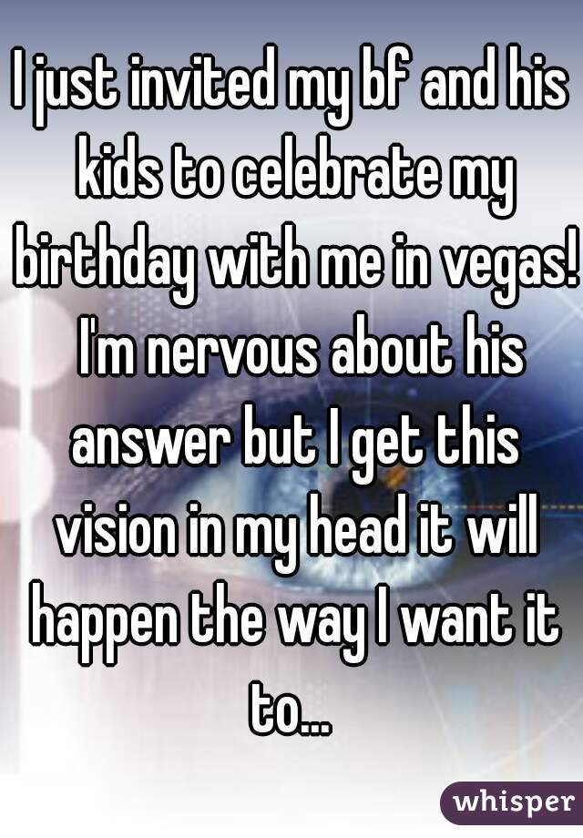 I just invited my bf and his kids to celebrate my birthday with me in vegas!  I'm nervous about his answer but I get this vision in my head it will happen the way I want it to...