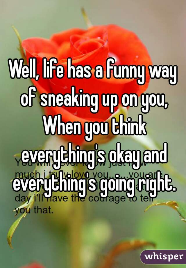 Well, life has a funny way of sneaking up on you, When you think everything's okay and everything's going right.