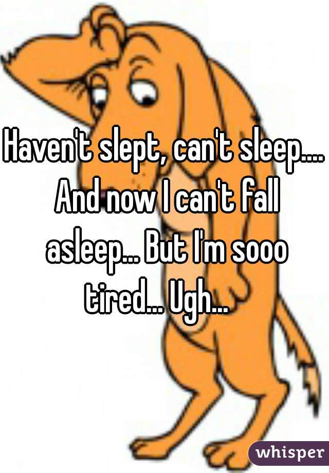 Haven't slept, can't sleep.... And now I can't fall asleep... But I'm sooo tired... Ugh...