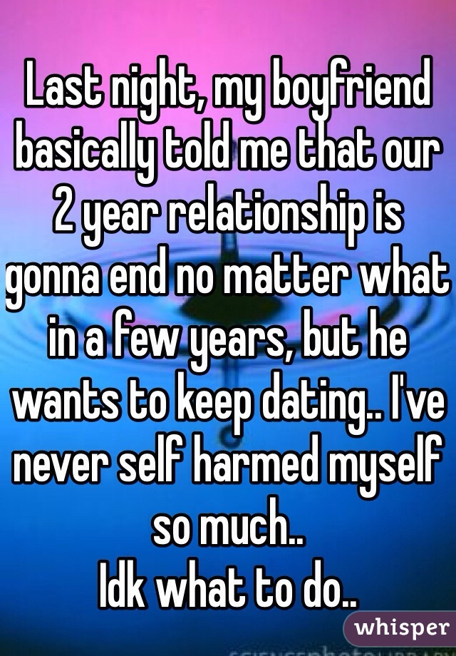 Last night, my boyfriend basically told me that our 2 year relationship is gonna end no matter what in a few years, but he wants to keep dating.. I've never self harmed myself so much.. Idk what to do..