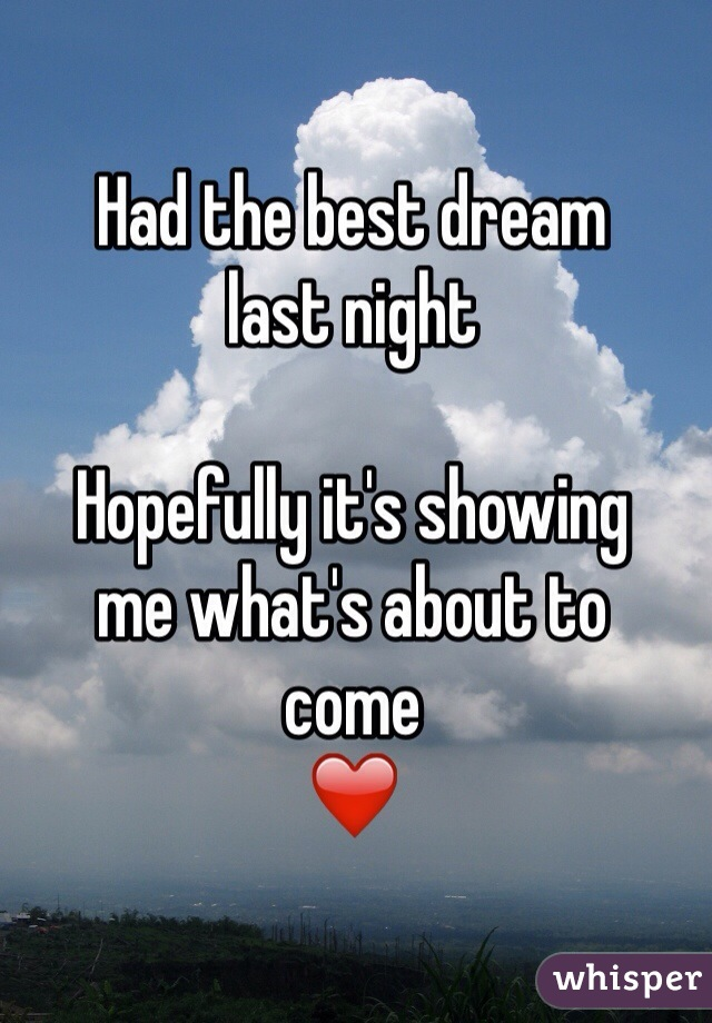 Had the best dream last night  Hopefully it's showing me what's about to  come  ❤️