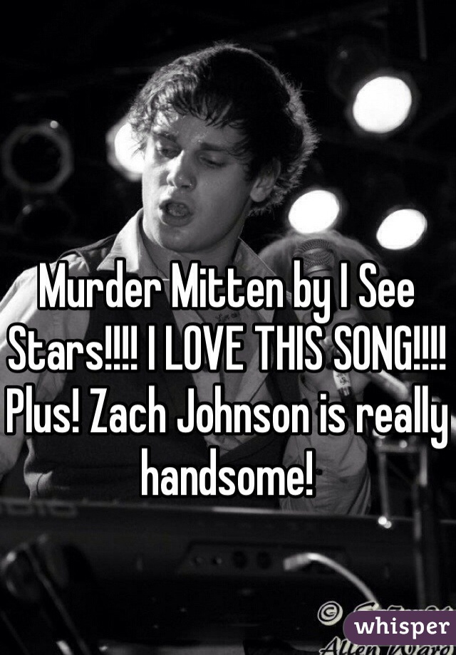 Murder Mitten by I See Stars!!!! I LOVE THIS SONG!!!! Plus! Zach Johnson is really handsome!