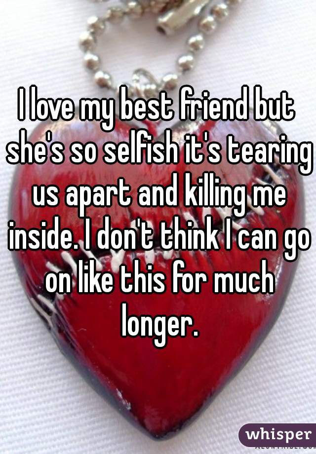I love my best friend but she's so selfish it's tearing us apart and killing me inside. I don't think I can go on like this for much longer.