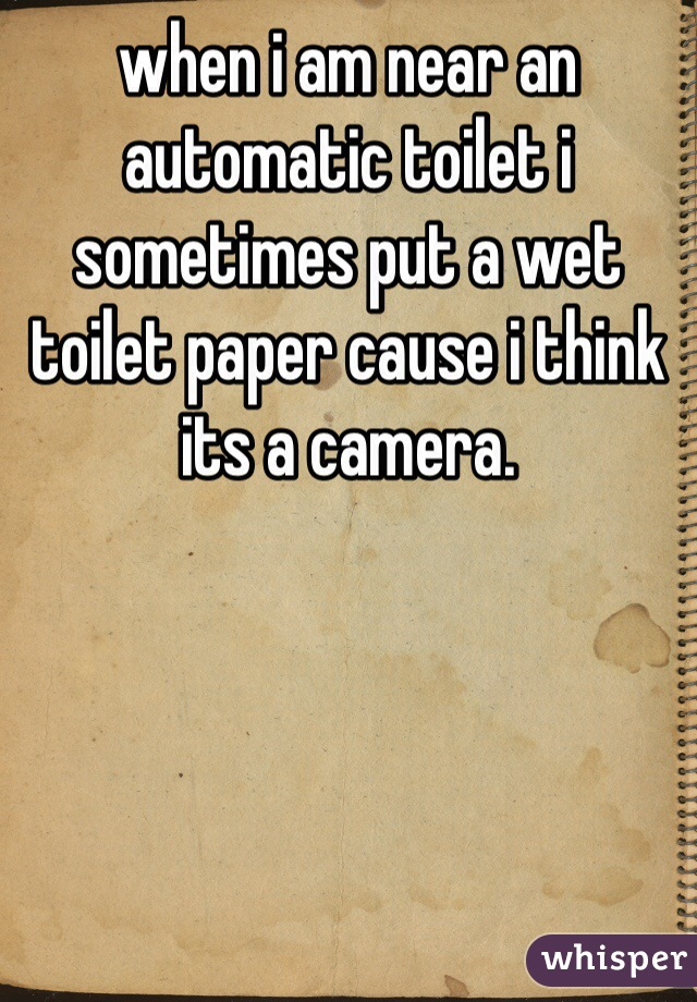 when i am near an automatic toilet i sometimes put a wet toilet paper cause i think its a camera.