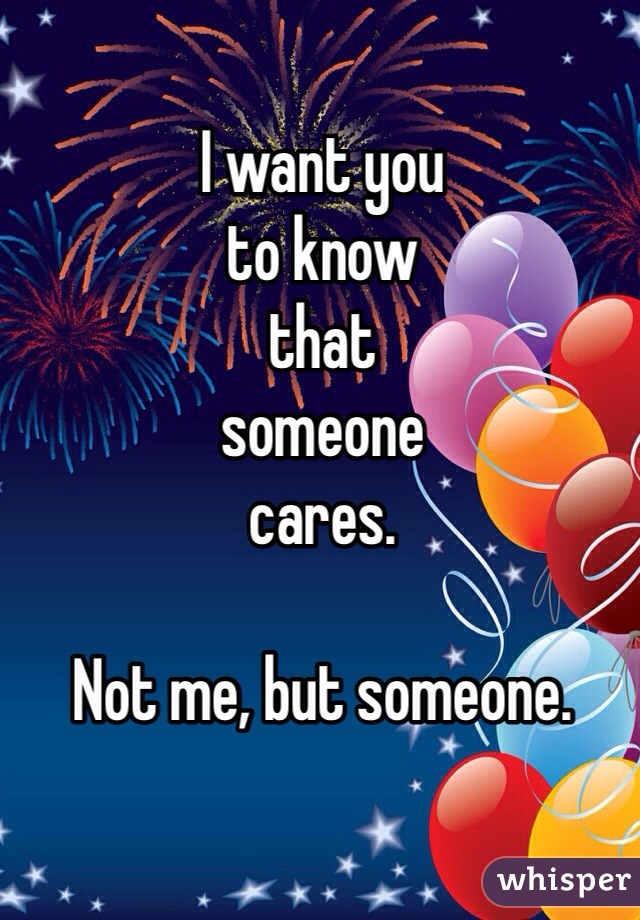 I want you to know  that someone  cares.   Not me, but someone.