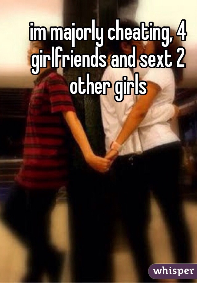 im majorly cheating, 4 girlfriends and sext 2 other girls
